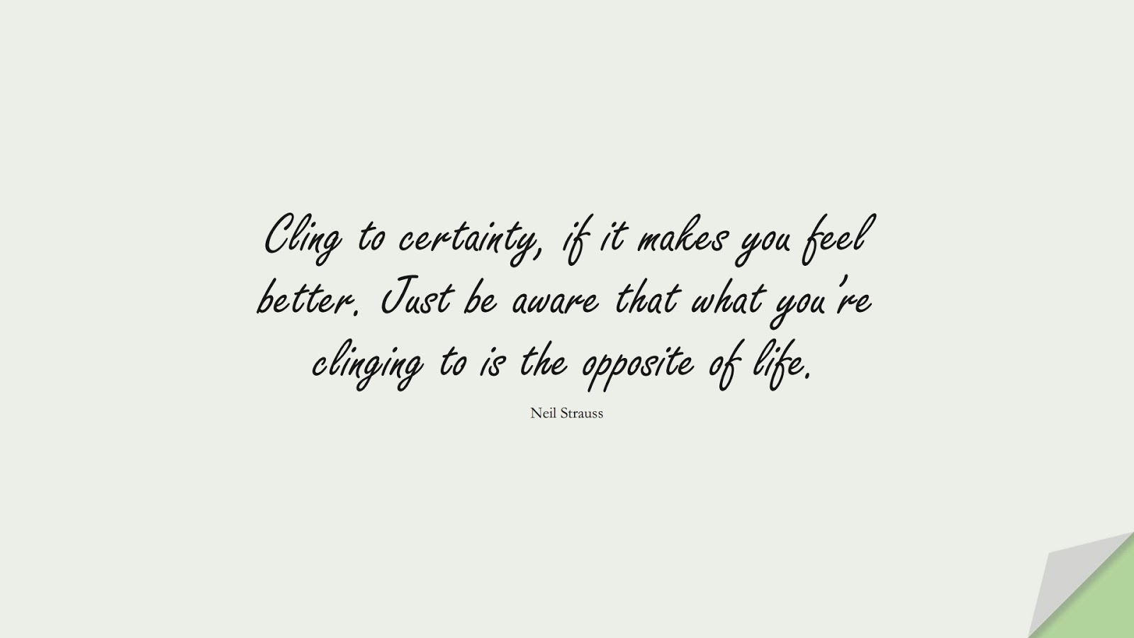 Cling to certainty, if it makes you feel better. Just be aware that what you're clinging to is the opposite of life. (Neil Strauss);  #BestQuotes