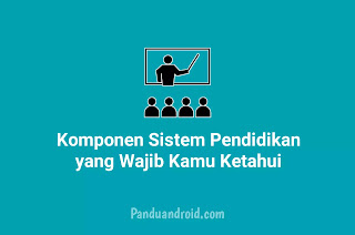 7 Komponen Sistem Pendidikan Terbaru