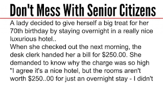 """An older lady decided to give herself a big treat for her 70th birthday by Staying overnight in an expensive hotel. When she checked out next Morning, the desk clerk handed her a bill for $250..00. She exploded and demanded to know why the charge was so high.  """"It's a Nice hotel but the rooms certainly aren't worth $250.00 for just an overnight Stay! I didn't even have breakfast."""" The clerk told her that $250.00 is The 'standard rate', so she insisted on speaking to the Manager.     The Manager appeared and, forewarned by the desk clerk, announced: """"This Hotel has an Olympic-sized pool and a huge conference centre which are Available for use."""" """"But I didn't use them,"""" she said. """"Well, they are Here, and you could have,"""" explained the manager.  He went on to explain that she could also have seen one of the in-hotel Shows for which the hotel is famous. """"We have the best entertainers from the World over performing here,"""" the Manager said. """"But I didn't go to any of Those shows,"""" she said.     """"Well, we have them, and you could have,"""" the Manager replied. No matter What amenity the Manager mentioned, she replied, """"But I didn't use it!"""" and The Manager countered with his standard response. After several minutes Discussion with the Manager unmoved, she decided to pay, wrote a check and Gave it to him. The Manager was surprised when he looked at the check.     """"But madam, this check is for only $50.00."""" """"That's correct. I charged You $200.00 for sleeping with me,"""" she replied. """"But I didn't!"""" exclaims the very surprised Manager.  """"Well, too bad, I Was here, and you could have."""" Don't mess with Senior Citizens !!!  SHARE if it made you LAUGH ?"""