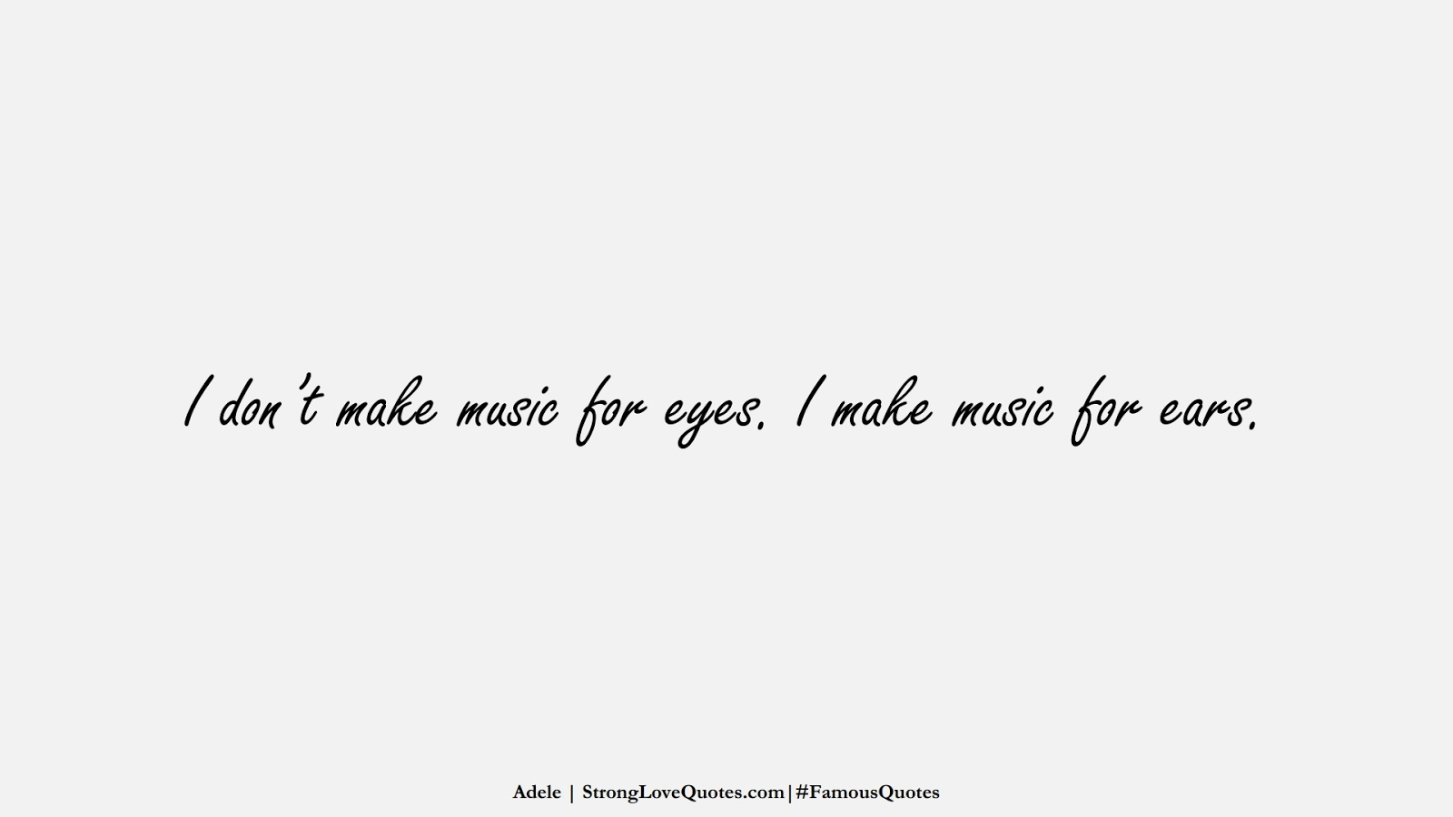I don't make music for eyes. I make music for ears. (Adele);  #FamousQuotes