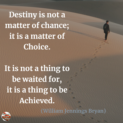 "Quotes About Change To Improve Your Life: ""Destiny is not a matter of chance; it is a matter of choice. It is not a thing to be waited for, it is a thing to be achieved."" ― William Jennings Bryan"