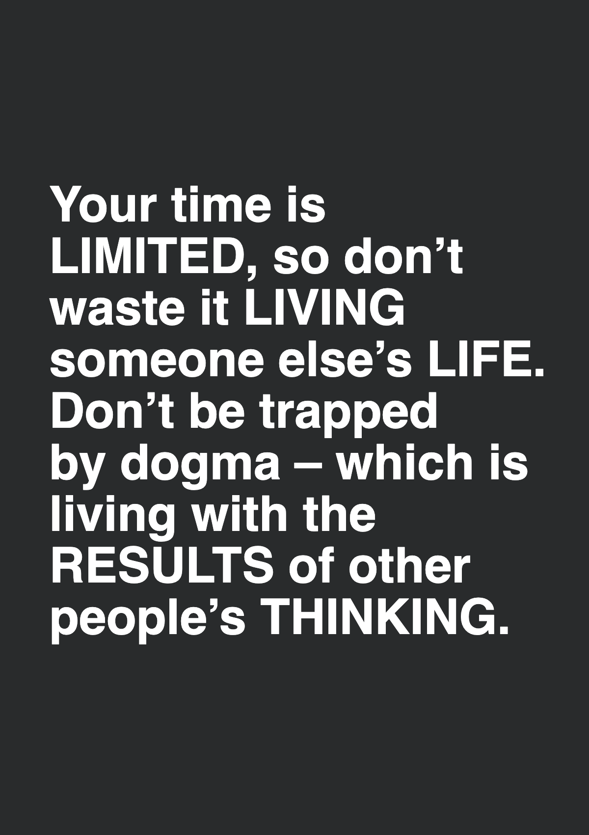Your time is limited, so don't waste it living someone else's life. Don't be trapped by dogma – which is living with the results of other people's thinking.