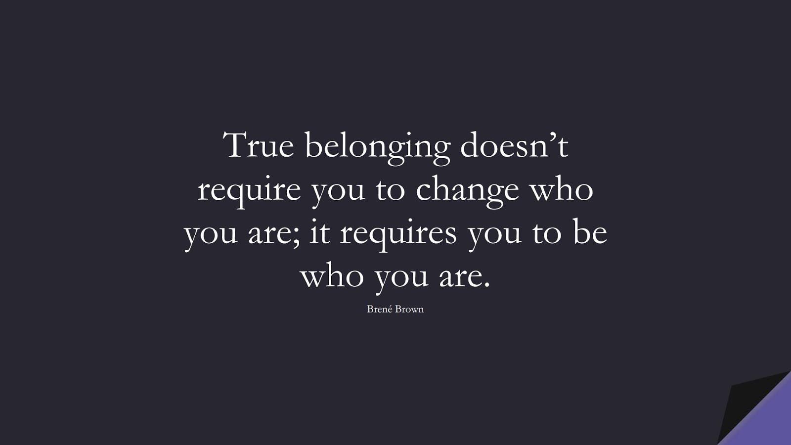 True belonging doesn't require you to change who you are; it requires you to be who you are. (Brené Brown);  #LoveYourselfQuotes