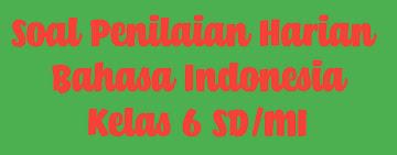 PENILAIAN HARIAN BAHASA INDONESIA (SOAL KELAS 6 SD/MI)