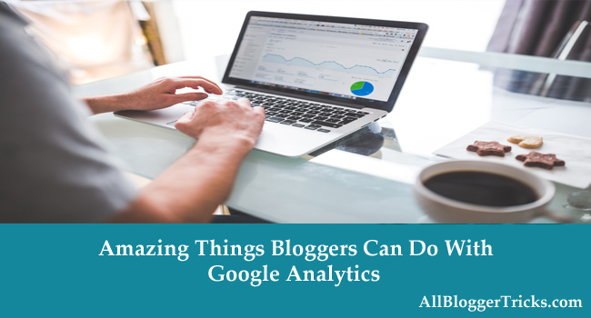Amazing Things Bloggers Can Do With Google Analytics