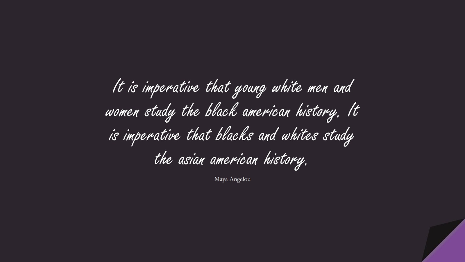 It is imperative that young white men and women study the black american history. It is imperative that blacks and whites study the asian american history. (Maya Angelou);  #MayaAngelouQuotes