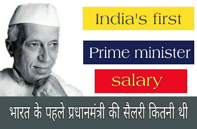 भारत के पहले प्रधानमंत्री नेहरू जी की सेलेरी कितनी थी