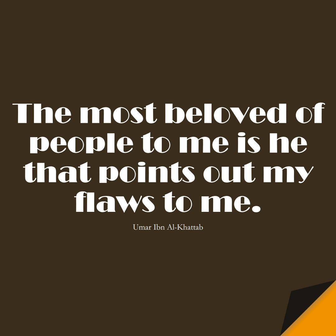 The most beloved of people to me is he that points out my flaws to me. (Umar Ibn Al-Khattab);  #UmarQuotes