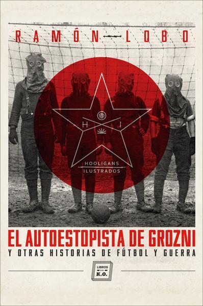 El autoestopista de Grozni y otras historias de fútbol y