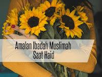Amalan Ibadah Saat Muslimah Haid