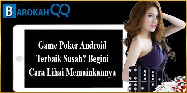 Game Poker Android Terbaik Susah? Begini Cara Lihai Memainkannya
