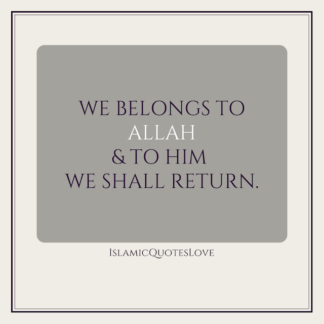 WE BELONGS TO ALLAH & TO HIM  WE SHALL RETURN.