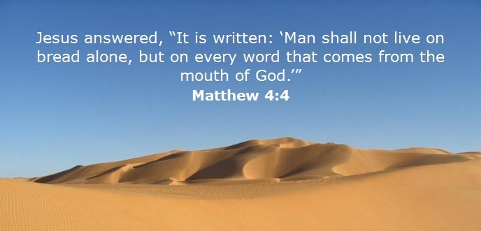 """Jesus answered, """"It is written: 'Man shall not live on bread alone, but on every word that comes from the mouth of God.'"""""""