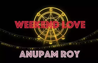 ANUPAM ROY - Weekend Love Lyrics