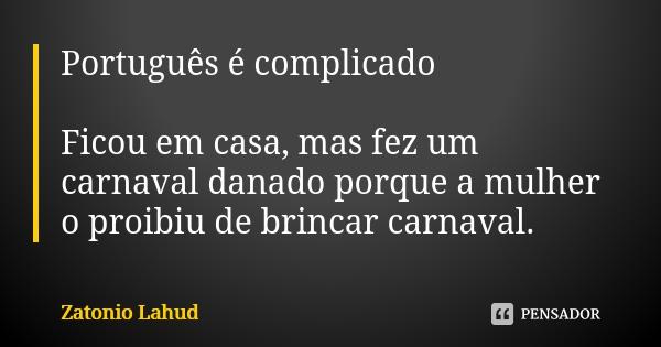 Português é complicado: Ficou em casa, mas fez um carnaval danado porque a mulher o proibiu de brincar carnaval
