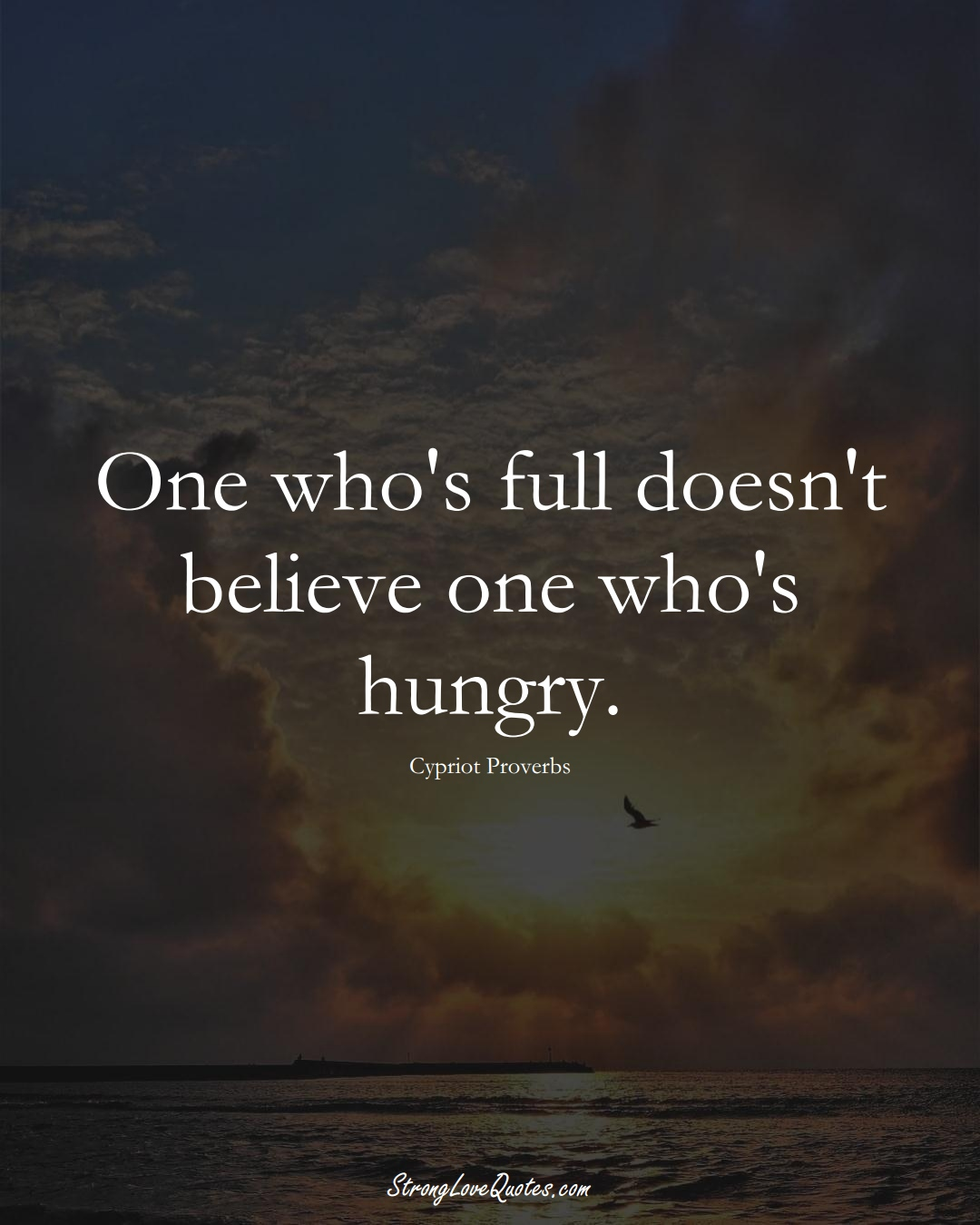 One who's full doesn't believe one who's hungry. (Cypriot Sayings);  #MiddleEasternSayings
