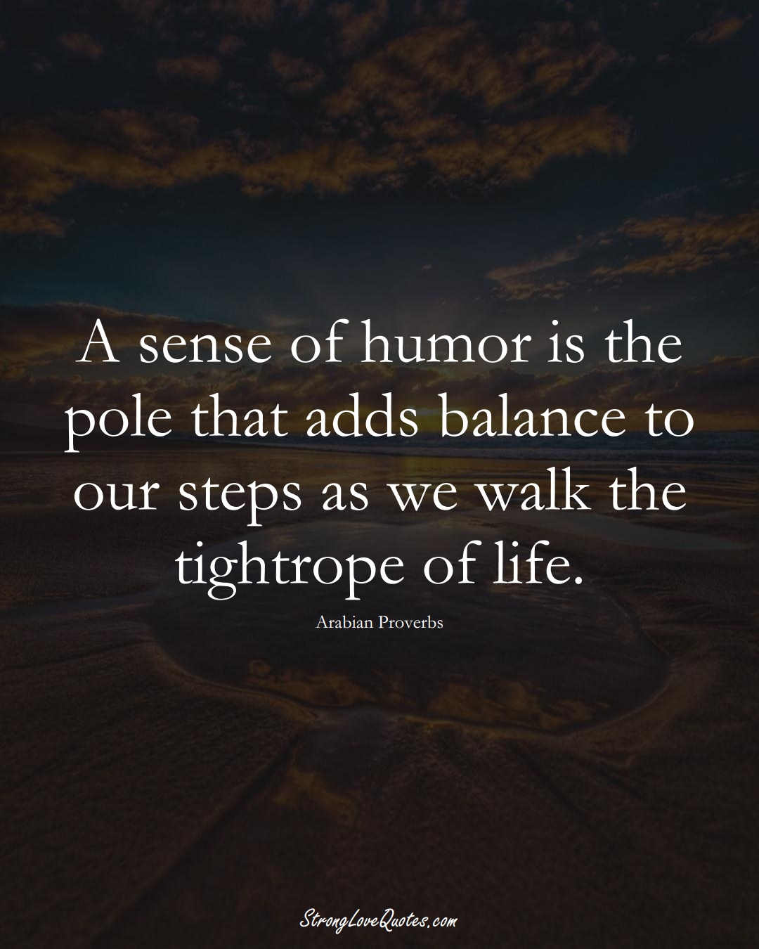A sense of humor is the pole that adds balance to our steps as we walk the tightrope of life. (Arabian Sayings);  #aVarietyofCulturesSayings