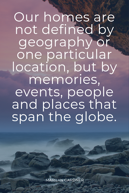 Our homes are not defined by geography or one particular location, but by memories, events, people and places that span the globe.
