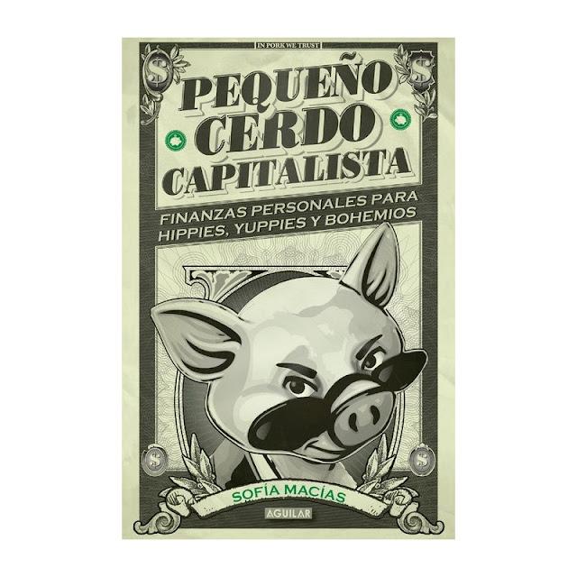 Pequeño Cerdo Capitalista – Finanzas Personales para Hippies, Yuppies y Bohemios (Sofia Macias)