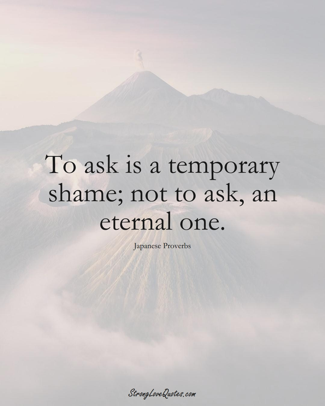 To ask is a temporary shame; not to ask, an eternal one. (Japanese Sayings);  #AsianSayings