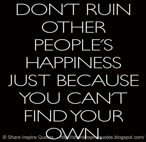 Can T Find Love Quotes: Don't Ruin Other People's Happiness Just Because You Can't