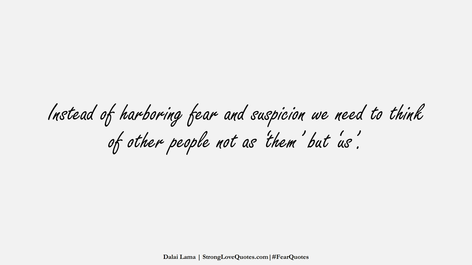 Instead of harboring fear and suspicion we need to think of other people not as 'them' but 'us'. (Dalai Lama);  #FearQuotes