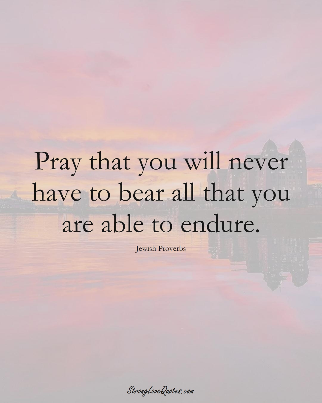 Pray that you will never have to bear all that you are able to endure. (Jewish Sayings);  #aVarietyofCulturesSayings