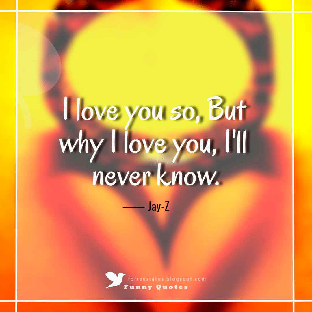"""I love you so, But why I love you, I'll never know."" ― Jay-Z, ""Why I Love You"""