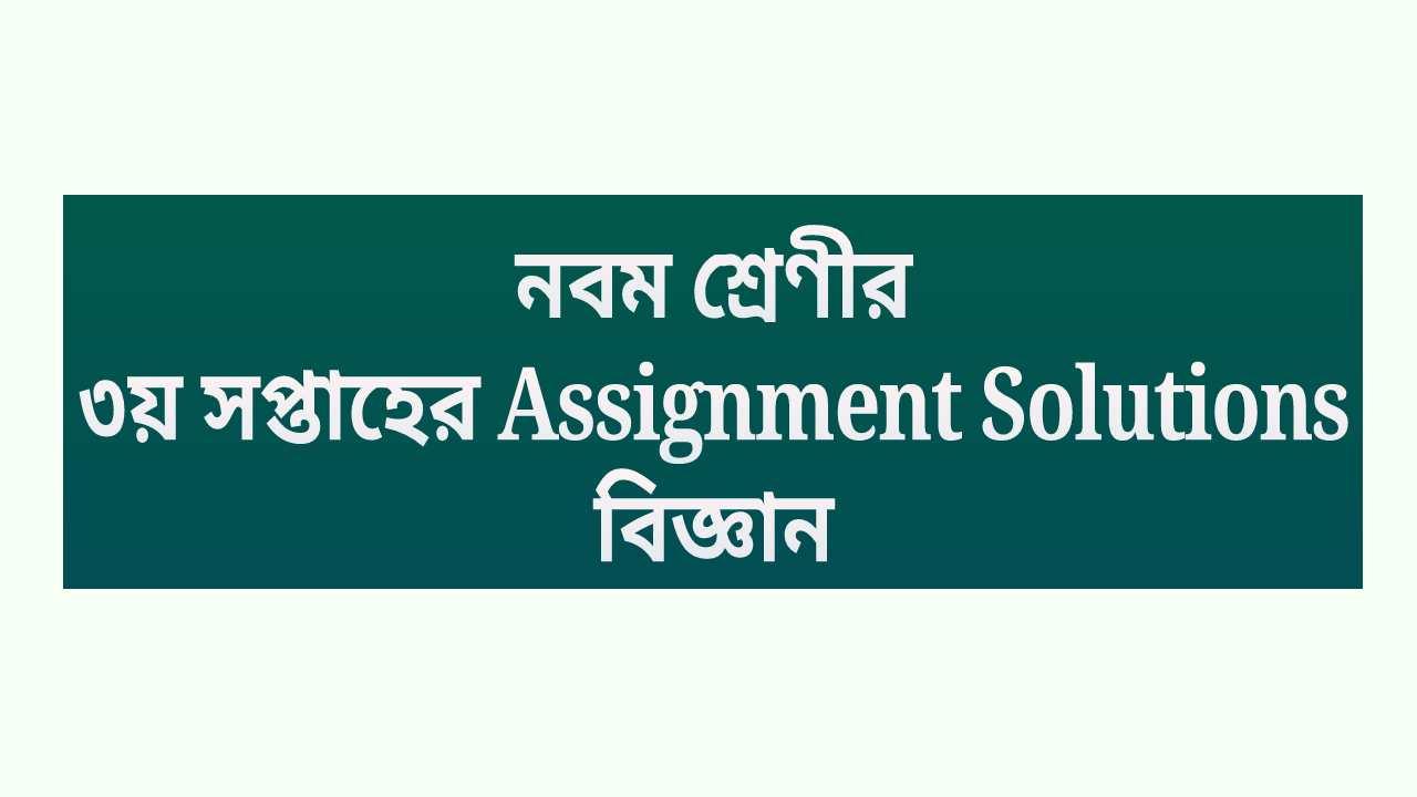 নবম শ্রেণীর ৩য় সপ্তাহের Assignment Solutions বিজ্ঞান