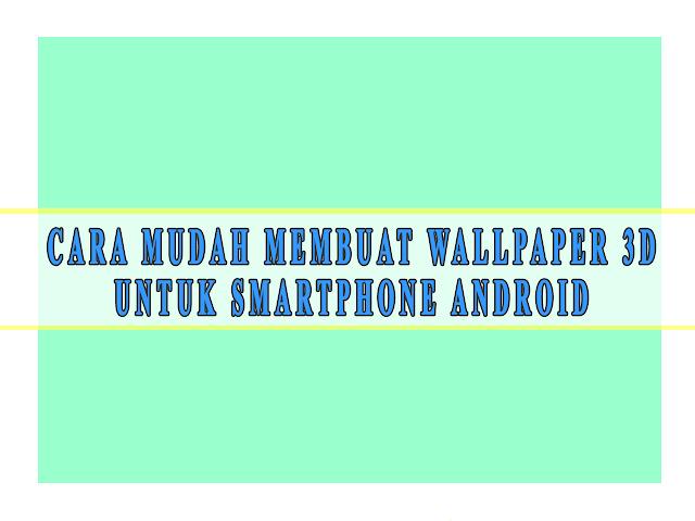 CARA MUDAH MEMBUAT WALLPAPER 3D UNTUK SMARTPHONE ANDROID