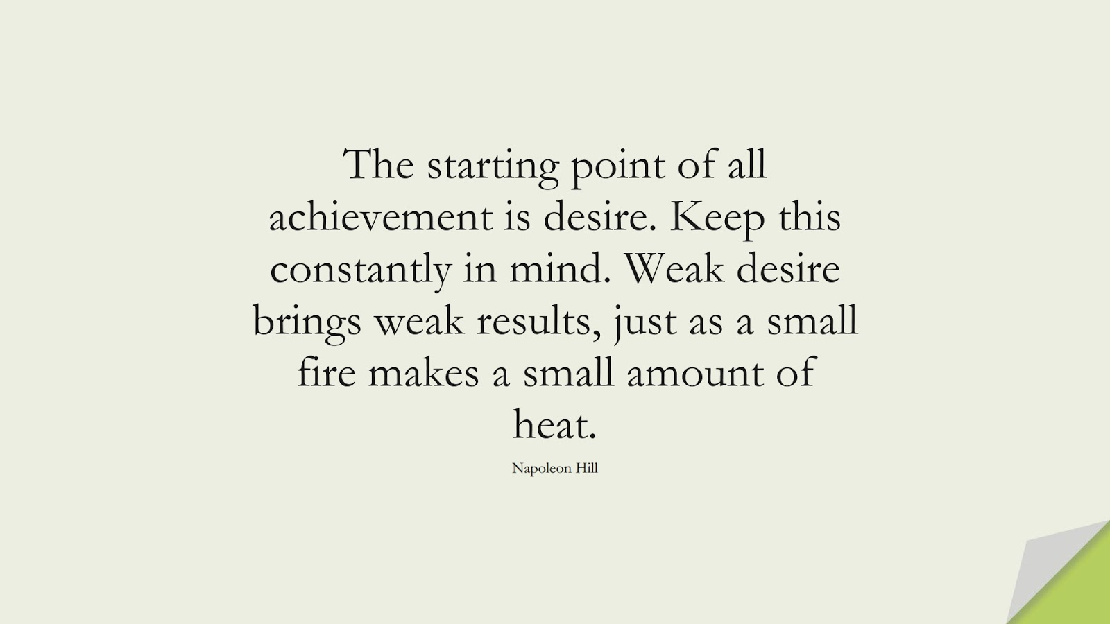 The starting point of all achievement is desire. Keep this constantly in mind. Weak desire brings weak results, just as a small fire makes a small amount of heat. (Napoleon Hill);  #MoneyQuotes
