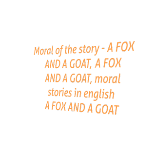 Moral of the story - A FOX AND A GOAT,  A FOX AND A GOAT, moral stories in english A FOX AND A GOAT