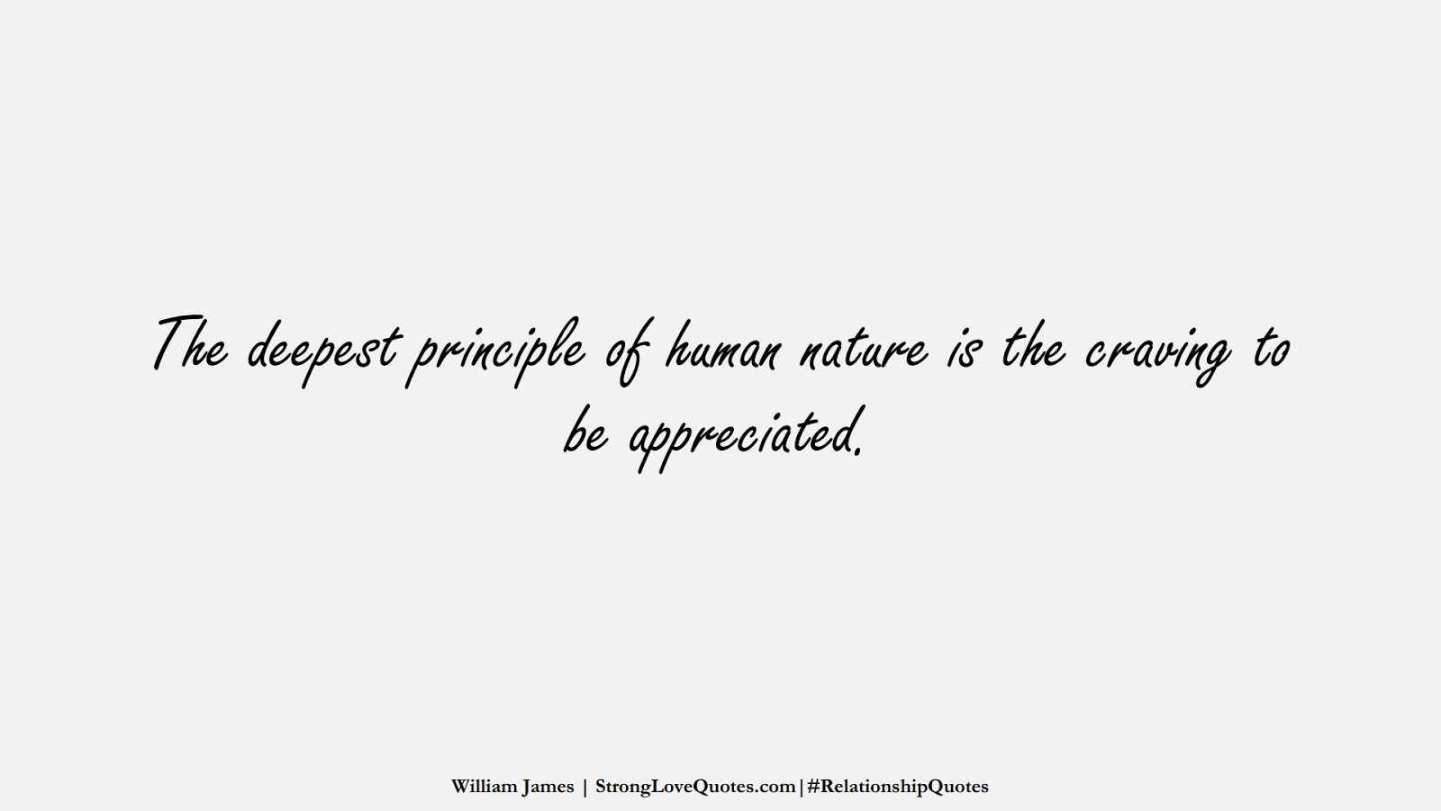 The deepest principle of human nature is the craving to be appreciated. (William James);  #RelationshipQuotes