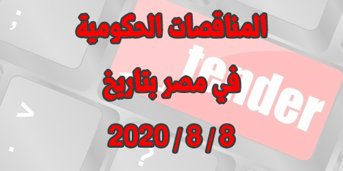 جميع المناقصات والمزادات الحكومية اليومية في مصر  بتاريخ 8 / 8 / 2020 وتحميل كراسات الشروط مجاناً