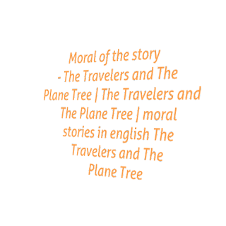 Moral of the story - The Travelers and The Plane Tree | The Travelers and The Plane Tree | moral stories in english The Travelers and The Plane Tree