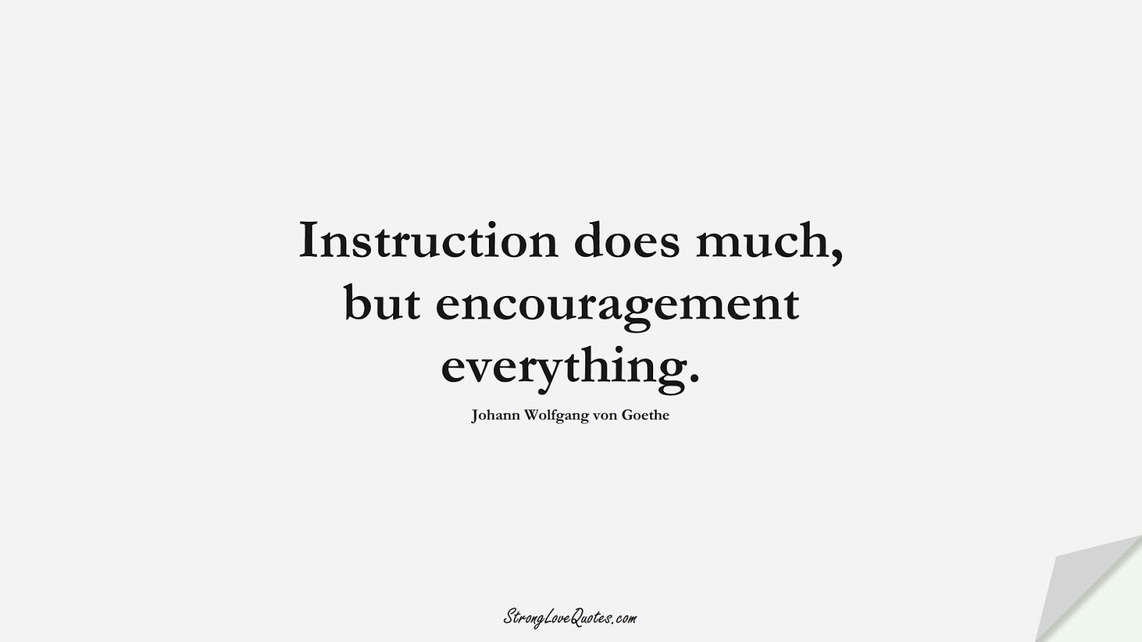 Instruction does much, but encouragement everything. (Johann Wolfgang von Goethe);  #EducationQuotes