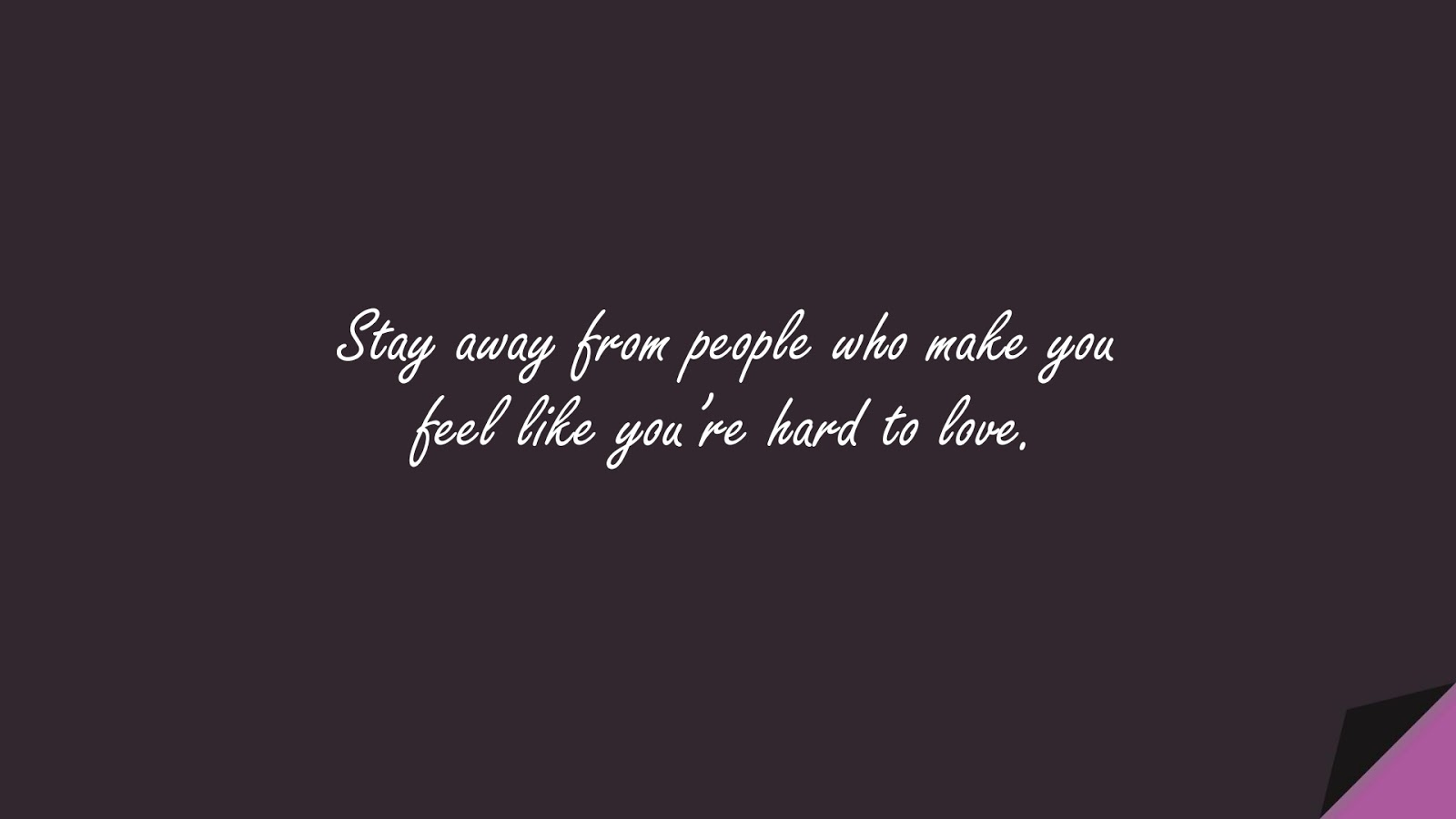 Stay away from people who make you feel like you're hard to love.FALSE