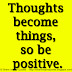 Thoughts become things, so be positive.