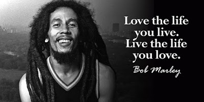 Bob Marley: LOVE the LIFE you live, Live the LIFE you LOVE - Quotes