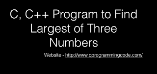 C, C++ Program to Find Largest of Three Numbers