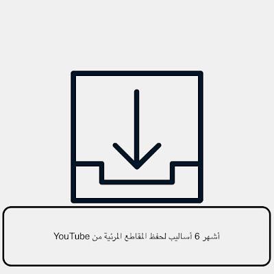أشهر 6 أساليب لحفظ المقاطع المرئية من YouTube