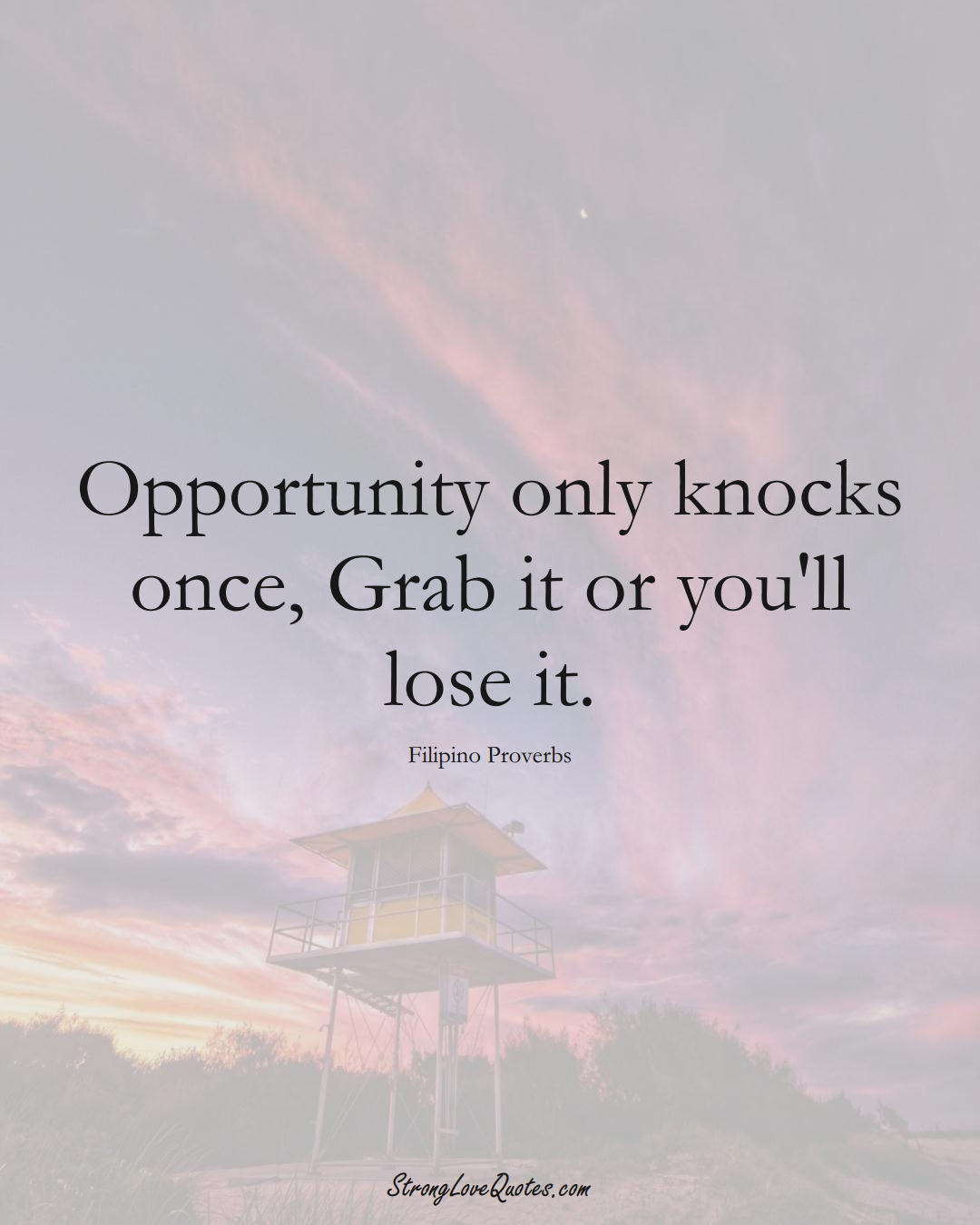 Opportunity only knocks once, Grab it or you'll lose it. (Filipino Sayings);  #AsianSayings