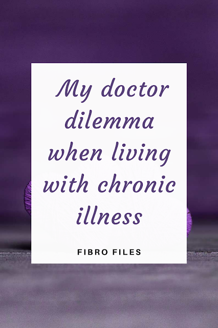 My doctor dilemma when living with chronic illness | Fibro Files | this is something that has been concerning me lately when I visit my GP