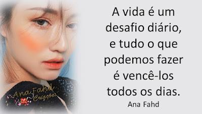 A vida é um desafio diário, e tudo o que podemos fazer é vencê-los todos os dias. Ana Fahd