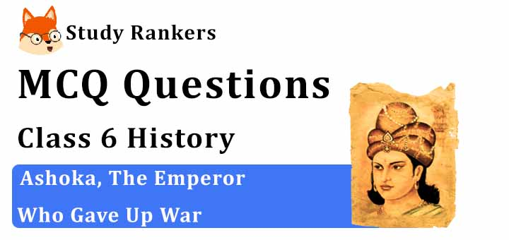 MCQ Questions for Class 6 History: Ch 8 Ashoka, The Emperor Who Gave Up War