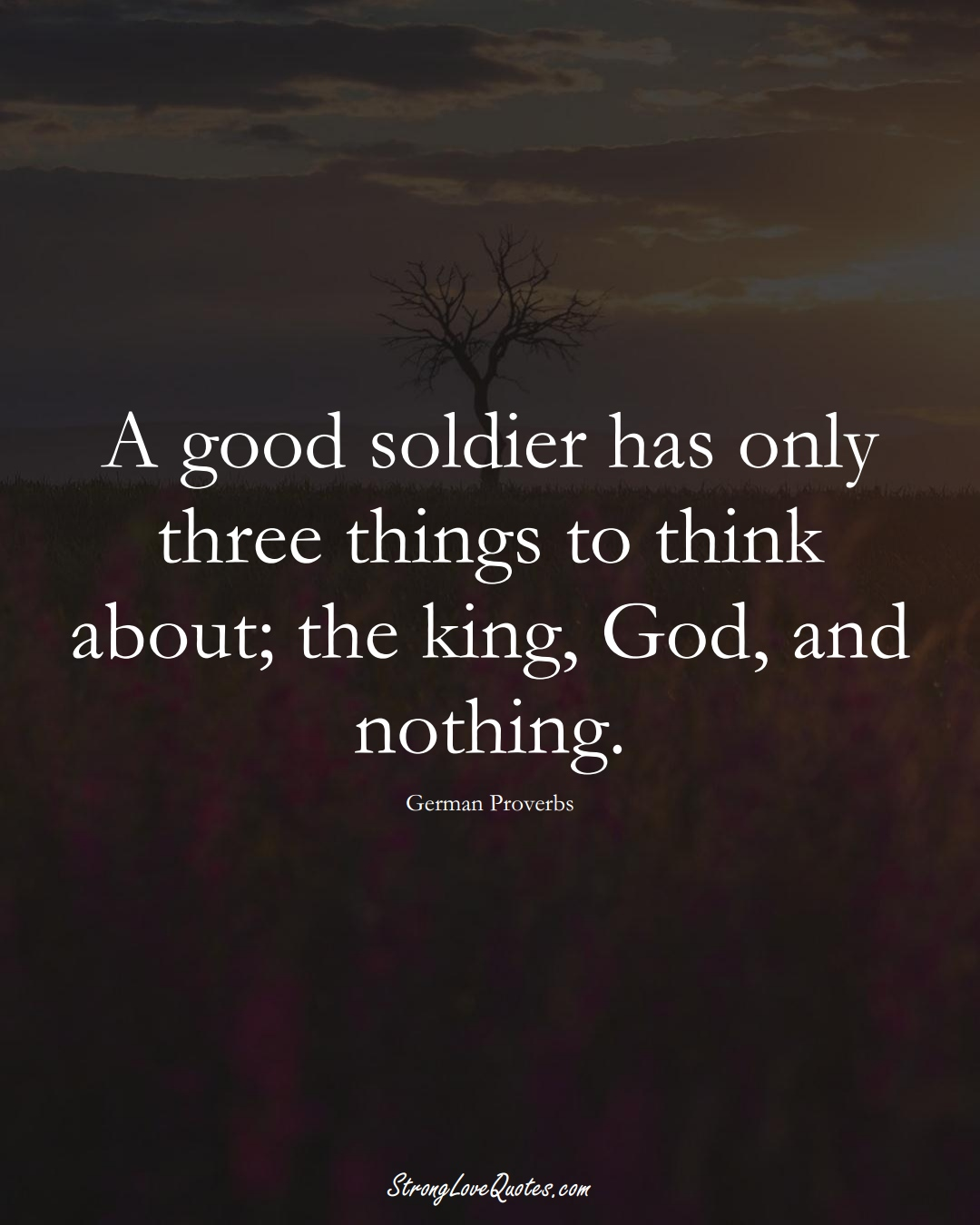A good soldier has only three things to think about; the king, God, and nothing. (German Sayings);  #EuropeanSayings