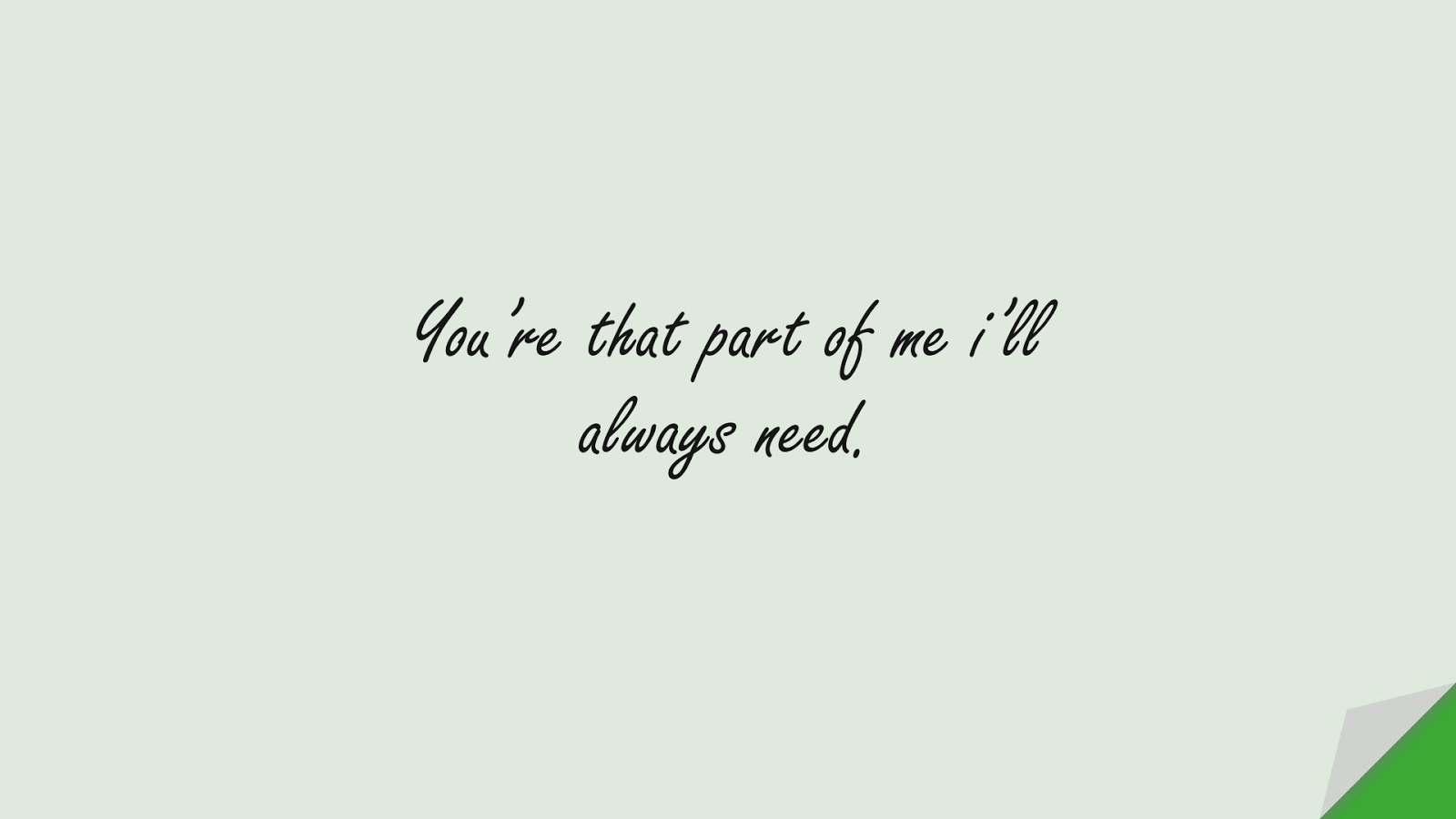 You're that part of me i'll always need.FALSE