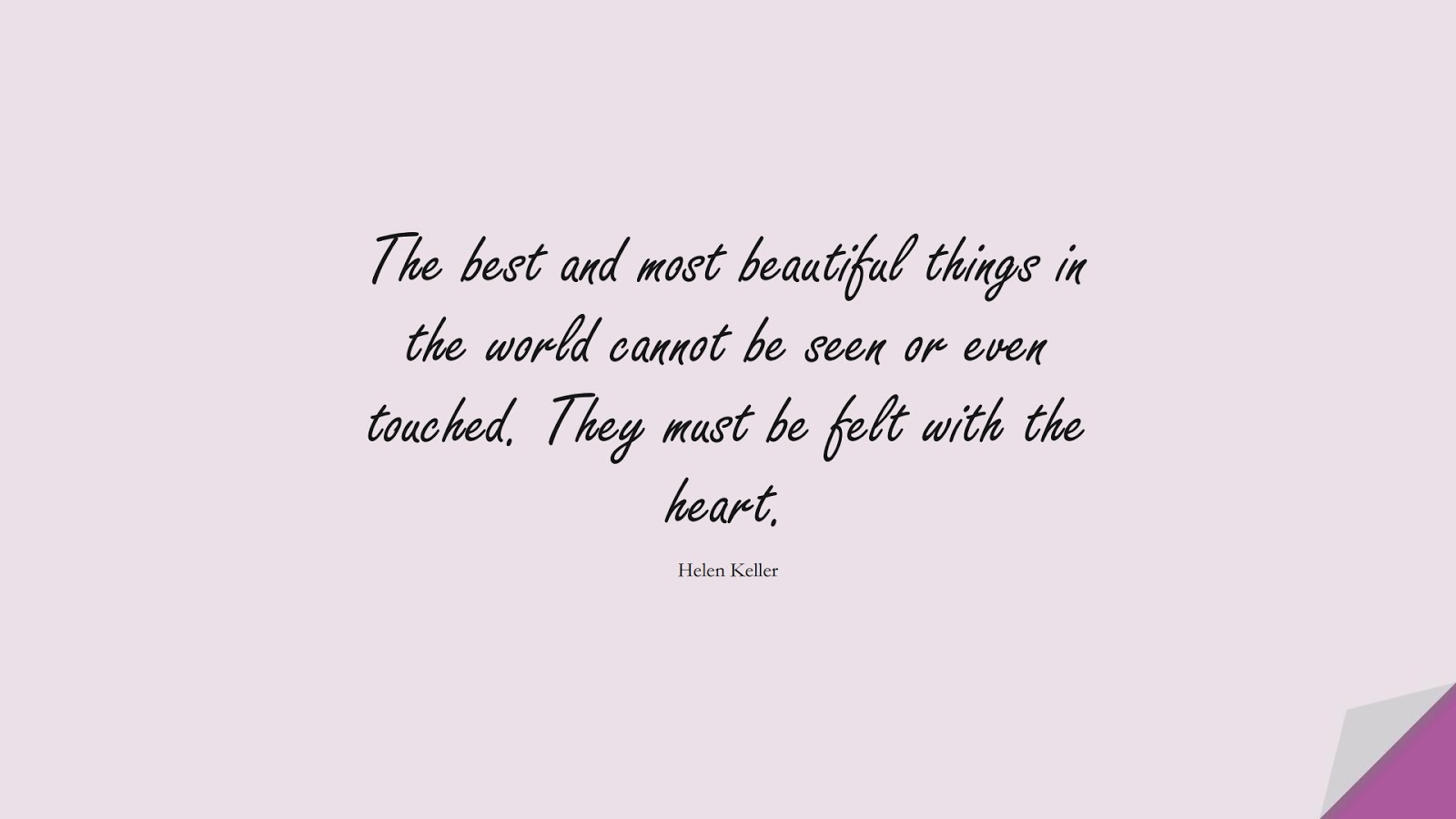 The best and most beautiful things in the world cannot be seen or even touched. They must be felt with the heart. (Helen Keller);  #LoveQuotes
