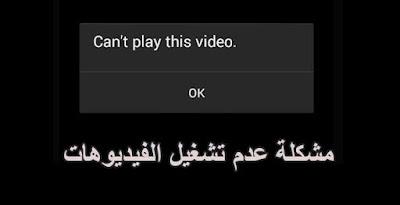 مشكلة لا يمكن تشغيل مقاطع الفيديوهات