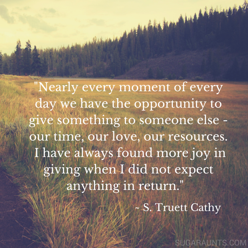 "Kindness quote:  ""Nearly every moment of every day, we have the opportunity to give something to someone else- our time, our love, our resources.  I have always found more joy in giving when I did not expect anything in return.""-S. Truett Cathy"